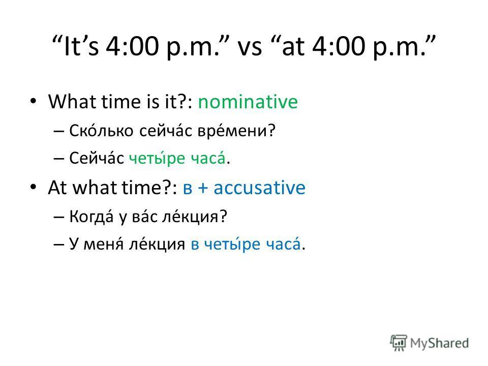 Its 4:00 p.m. vs at 4:00 p.m. What time is it?: nominative – Сколько сейчас времени? – Сейчас четыре часа. At what time?: в + accusative – Когда у вас лекция? – У меня лекция в четыре часа.