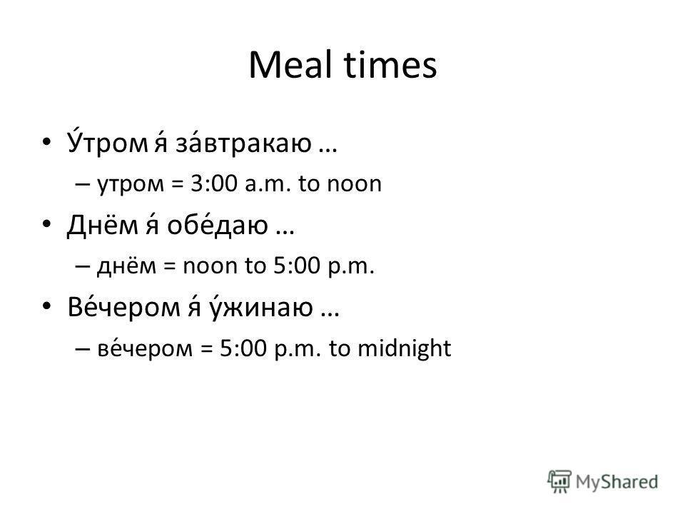 Meal times У́тром я́ за́втракаю … – утром = 3:00 a.m. to noon Днём я́ обе́даю … – днём = noon to 5:00 p.m. Ве́чером я́ у́жинаю … – ве́чером = 5:00 p.m. to midnight
