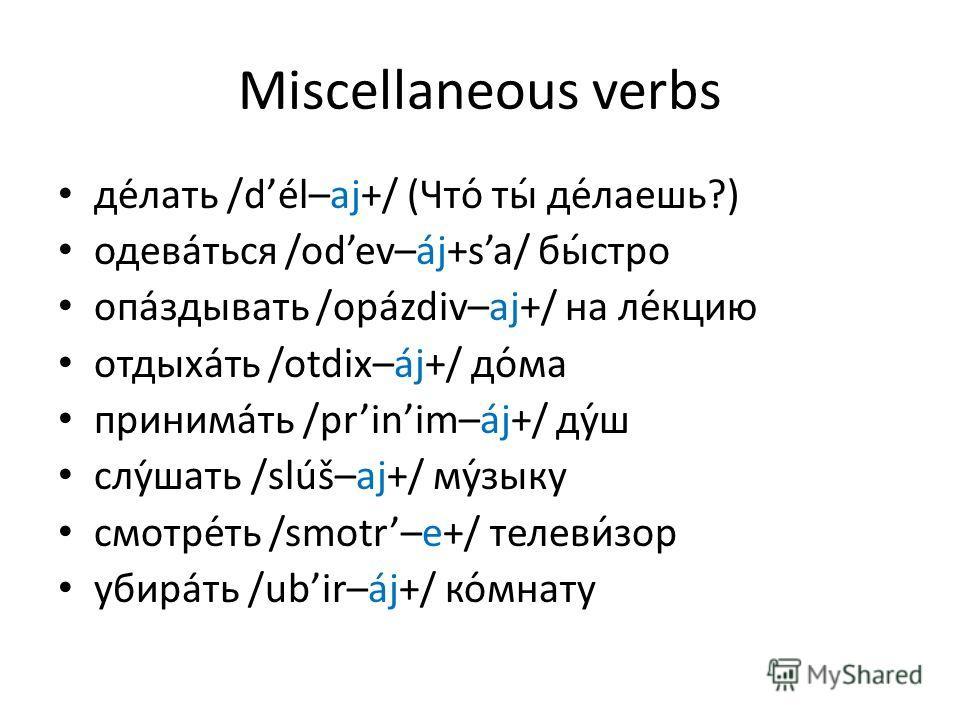 Miscellaneous verbs делать /dél–aj+/ (Что́ ты́ де́лаешь?) одеваться /odev–áj+sa/ бы́стро опаздывать /opázdiv–aj+/ на ле́кцию отдыхать /otdix–áj+/ до́ма принимать /prinim–áj+/ ду́ш слушать /slúš–aj+/ му́зыку смотре́ть /smotr–e+/ телеви́зор убира