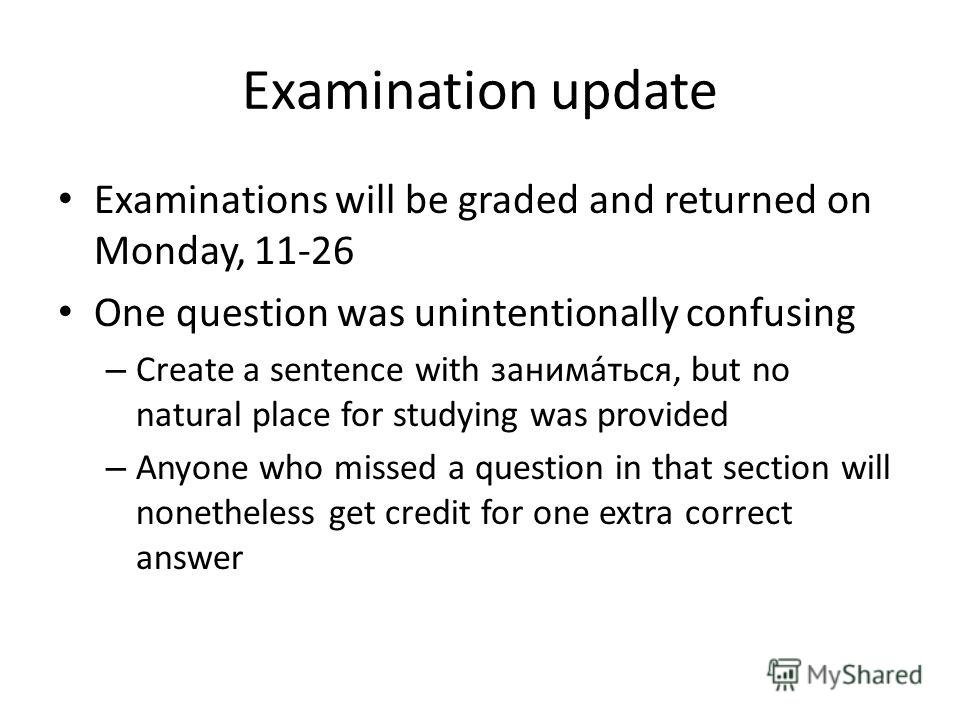 Examination update Examinations will be graded and returned on Monday, 11-26 One question was unintentionally confusing – Create a sentence with заниматься, but no natural place for studying was provided – Anyone who missed a question in that section