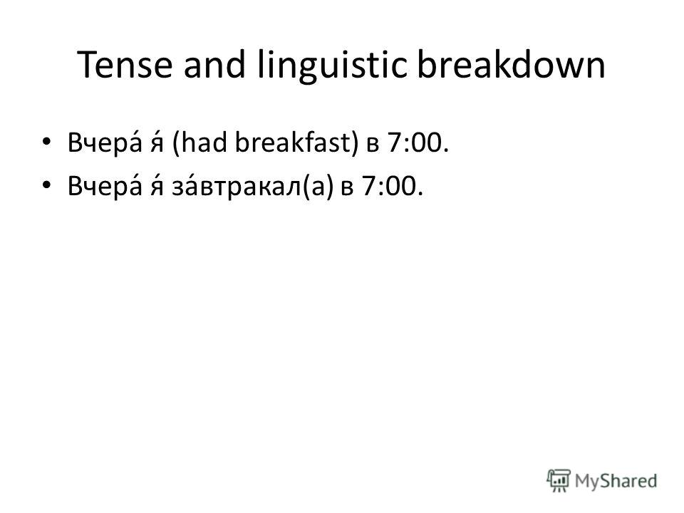 Tense and linguistic breakdown Вчера́ я́ (had breakfast) в 7:00. Вчера́ я́ за́втракал(а) в 7:00.