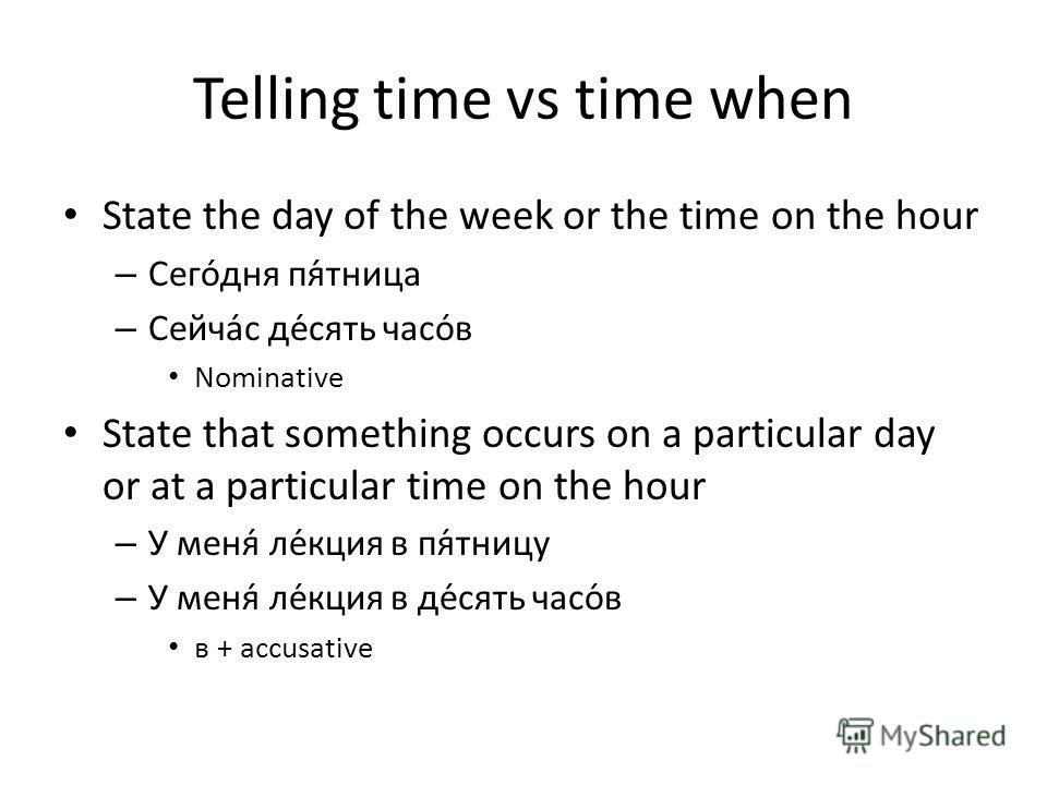 Telling time vs time when State the day of the week or the time on the hour – Сегодня пя́тница – Сейчас десять часов Nominative State that something occurs on a particular day or at a particular time on the hour – У меня лекция в пя́тницу – У меня ле