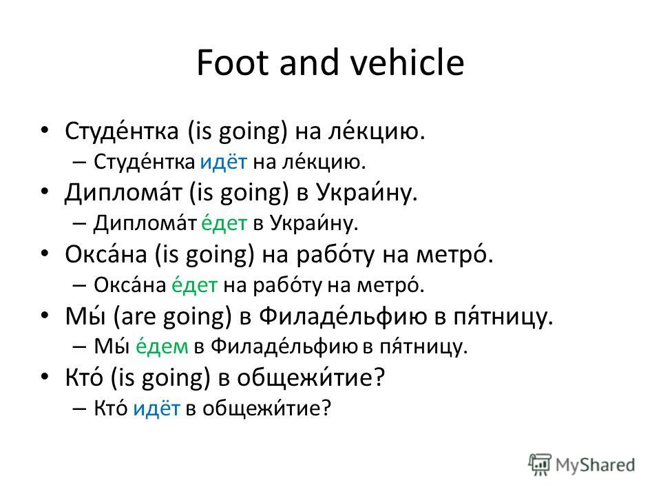 Foot and vehicle Студе́нтка (is going) на ле́кцию. – Студе́нтка идёт на ле́кцию. Диплома́т (is going) в Украи́ну. – Диплома́т е́дет в Украи́ну. Окса́на (is going) на рабо́ту на метро́. – Окса́на е́дет на рабо́ту на метро́. Мы́ (are going) в Филаде́ль