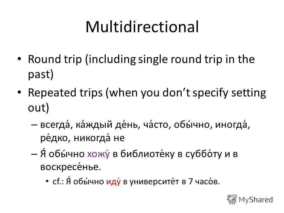 Multidirectional Round trip (including single round trip in the past) Repeated trips (when you dont specify setting out) – всегда́, ка́ждый де́нь, ча́сто, обы́чно, иногда́, ре́дко, никогда́ не – Я́ обы́чно хожу́ в библиоте́ку в суббо́ту и в воскресе́