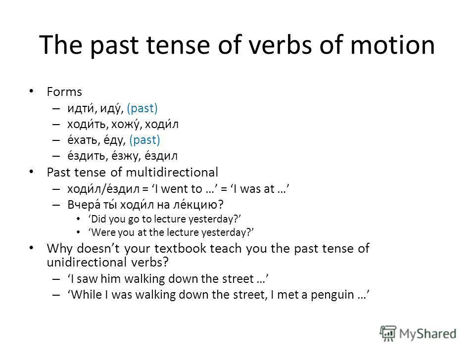 The past tense of verbs of motion Forms – идти, иду, (past) – ходить, хожу, ходил – ехать, еду, (past) – ездить, езжу, ездил Past tense of multidirectional – ходил/ездил = I went to … = I was at … – Вчера́ ты́ ходи́л на ле́кцию? Did you go to lecture