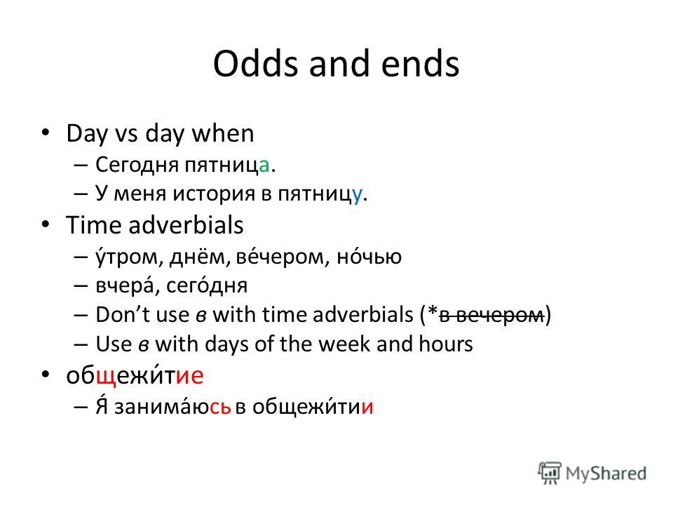 Odds and ends Day vs day when – Сегодня пятница. – У меня история в пятницу. Time adverbials – утром, днём, вечером, ночью – вчера, сегодня – Dont use в with time adverbials (*в вечером) – Use в with days of the week and hours общежи́тие – Я́ занима́