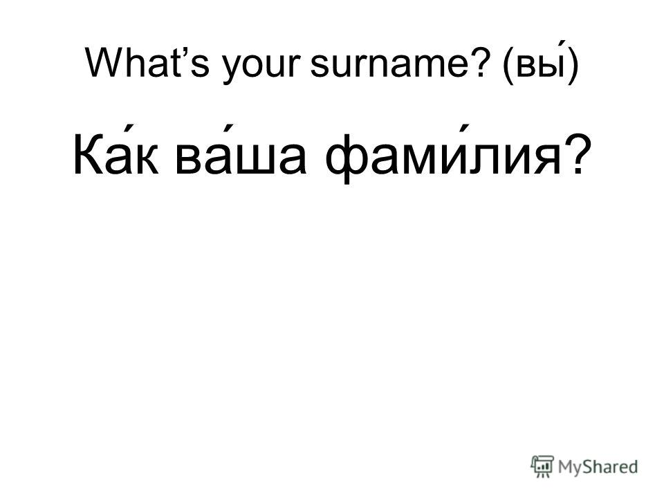 Whats your surname? (вы) Ка ́к ва́ша фами́лия?