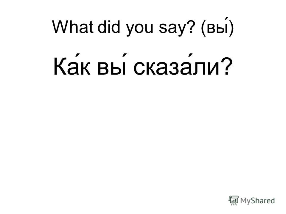 What did you say? (вы) Ка ́к вы́ сказа́ли?