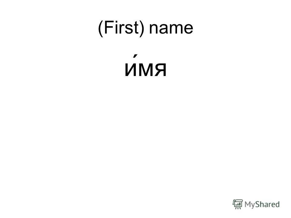 (First) name и ́мя