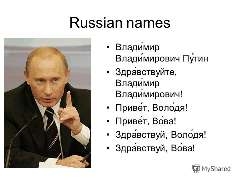 Russian names Влади́мир Влади́мирович Пу́тин Здра́вствуйте, Влади́мир Влади́мирович! Приве́т, Воло́дя! Приве́т, Во́ва! Здравствуй, Воло́дя! Здравствуй, Во́ва!