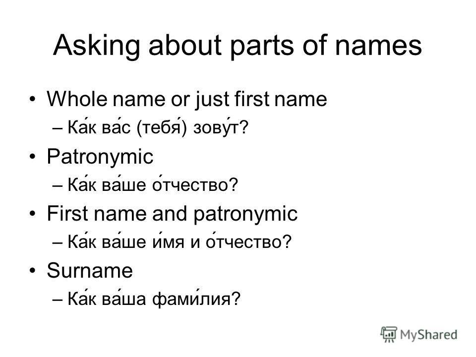 Asking about parts of names Whole name or just first name –Ка́к ва́с (тебя́) зову́т? Patronymic –Ка́к ва́ше о́тчество? First name and patronymic –Ка́к ва́ше и́мя и о́тчество? Surname –Ка́к ва́ша фами́лия?