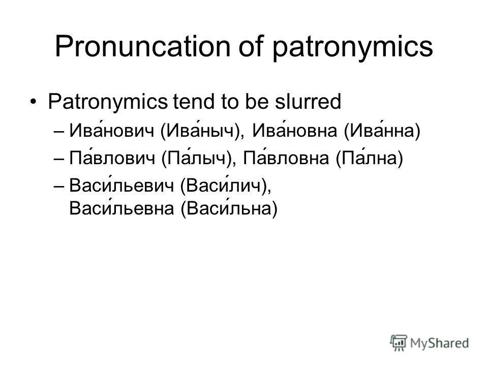 Pronuncation of patronymics Patronymics tend to be slurred –Иванович (Иваныч), Ивановна (Иванна) –Павлович (Палыч), Павловна (Пална) –Васильевич (Василич), Васильевна (Васильна)