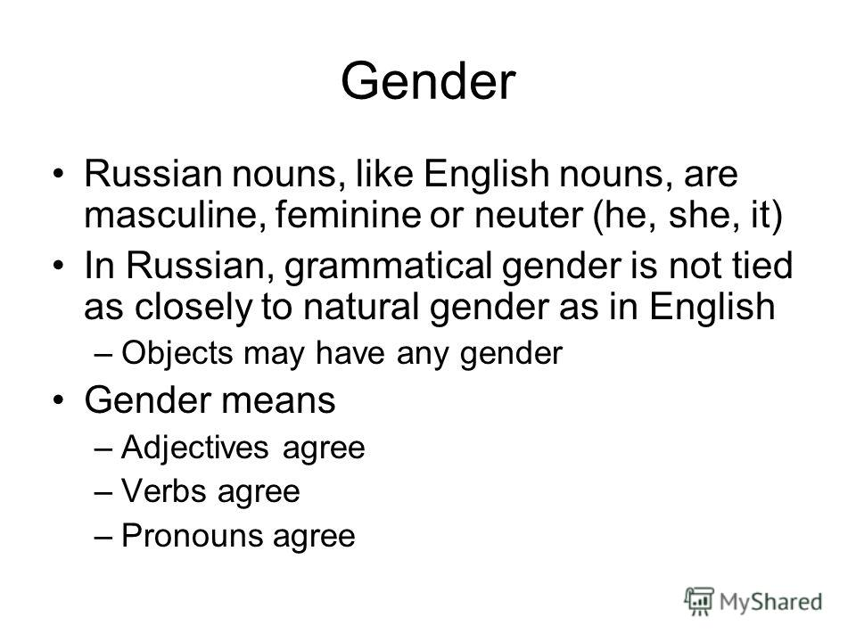 Gender Russian nouns, like English nouns, are masculine, feminine or neuter (he, she, it) In Russian, grammatical gender is not tied as closely to natural gender as in English –Objects may have any gender Gender means –Adjectives agree –Verbs agree –