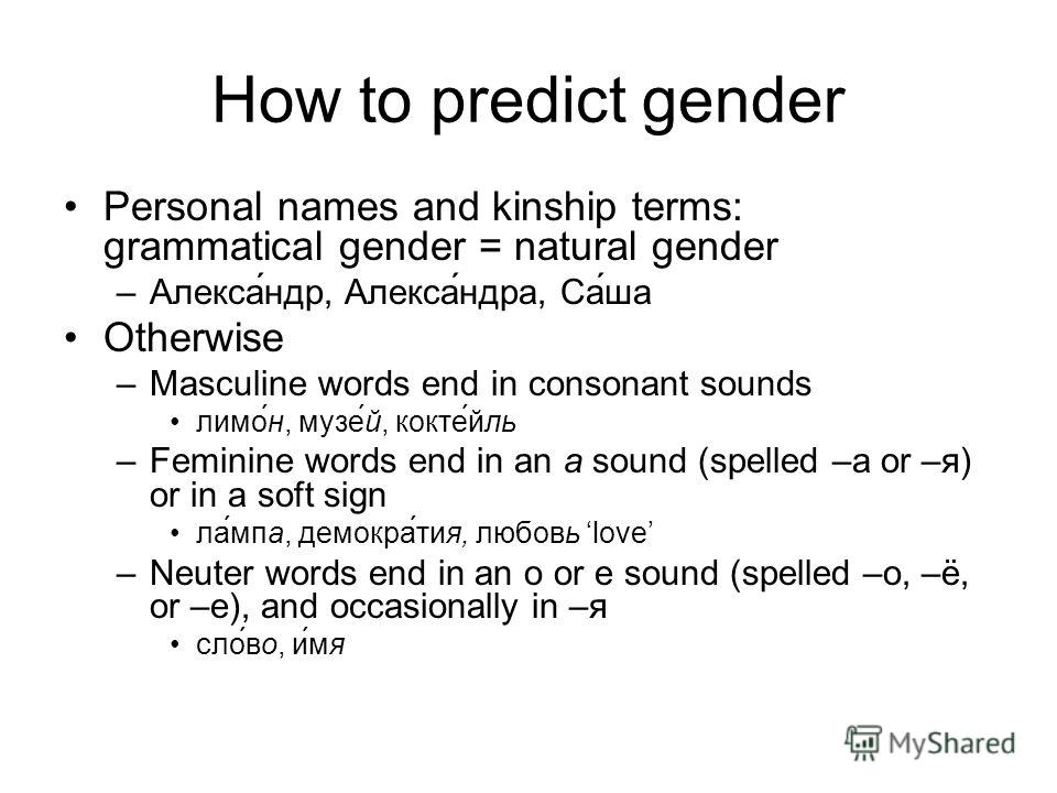 How to predict gender Personal names and kinship terms: grammatical gender = natural gender –Александр, Александра, Саша Otherwise –Masculine words end in consonant sounds лимон, музей, коктейль –Feminine words end in an a sound (spelled –а or –я) or