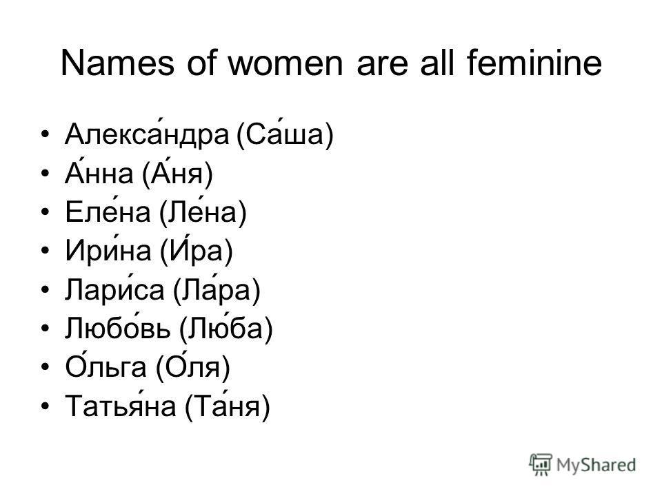 Names of women are all feminine Александра (Саша) Анна (Аня) Елена (Лена) Ирина (Ира) Лариса (Лара) Любовь (Люба) Ольга (Оля) Татьяна (Таня)