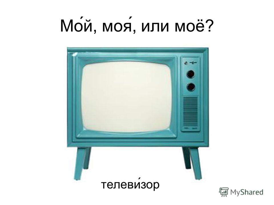 Мо́й, моя́, или моё? телеви ́зор