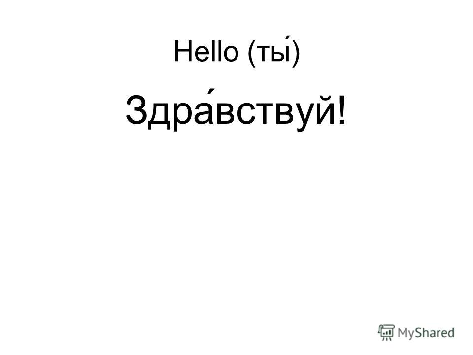 Hello (ты) Здра ́вствуй!