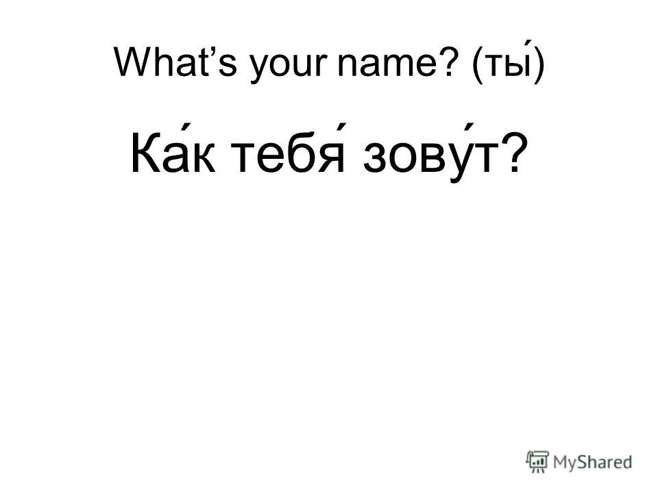 Whats your name? (ты) Ка ́к тебя́ зову́т?