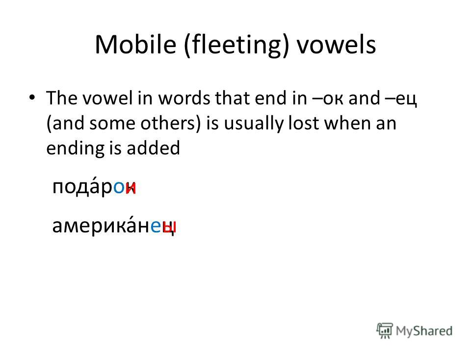 Mobile (fleeting) vowels The vowel in words that end in –ок and –ец (and some others) is usually lost when an ending is added опода́рк и америка́нецы