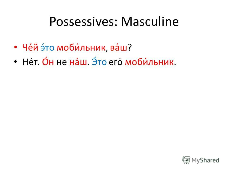 Possessives: Masculine Че́й э́то моби́льник, ва́ш? Не́т. О́н не на́ш. Э́то его́ моби́льник.