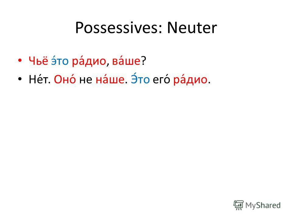 Possessives: Neuter Чьё э́то ра́дио, ва́ше? Не́т. Оно́ не на́ше. Э́то его́ ра́дио.