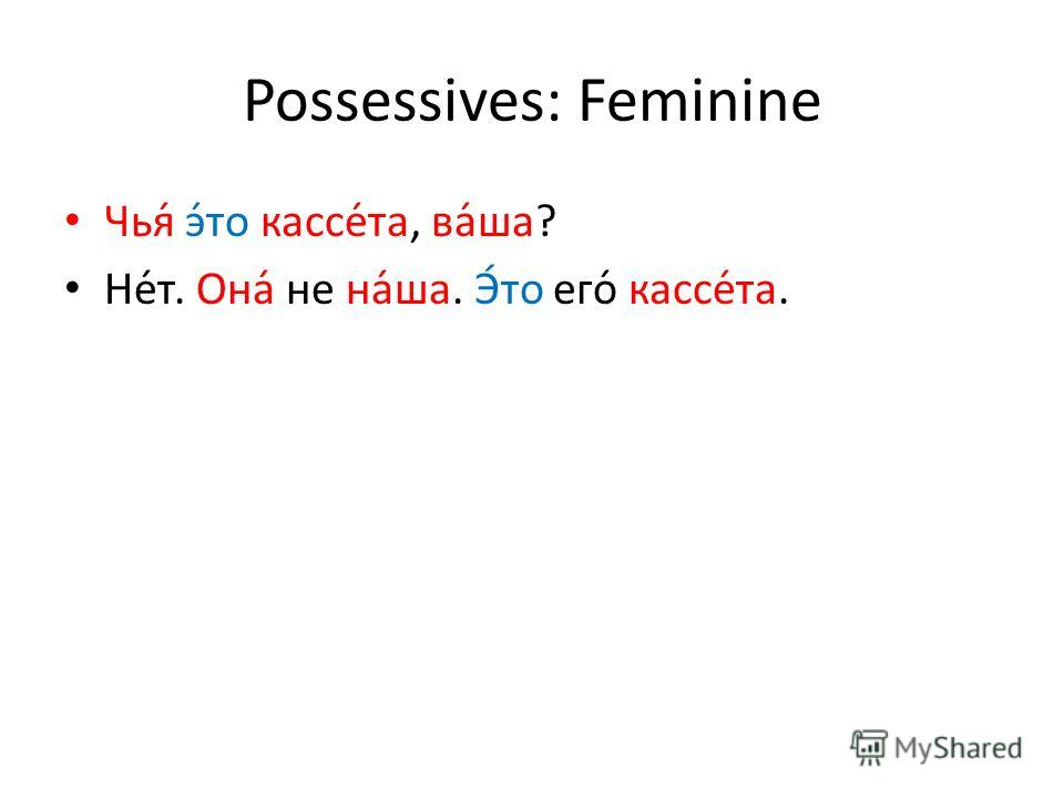Possessives: Feminine Чья́ э́то кассе́та, ва́ша? Не́т. Она́ не на́ша. Э́то его́ кассе́та.