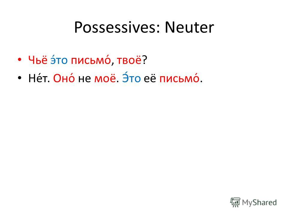 Possessives: Neuter Чьё э́то письмо́, твоё? Не́т. Оно́ не моё. Э́то её письмо́.