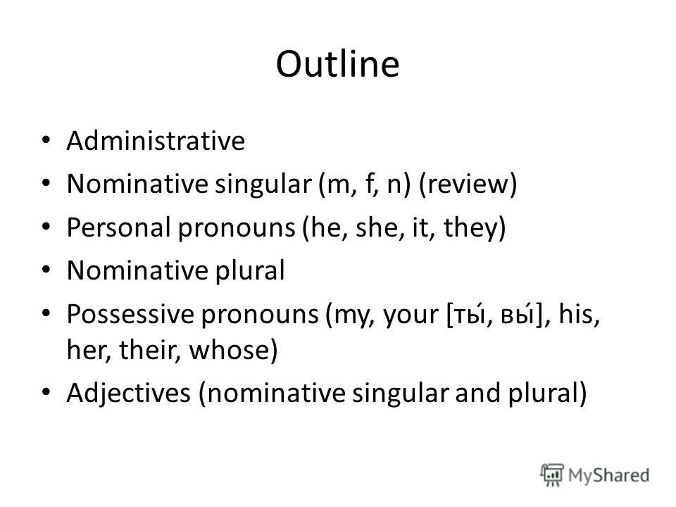 Outline Administrative Nominative singular (m, f, n) (review) Personal pronouns (he, she, it, they) Nominative plural Possessive pronouns (my, your [ты, вы́], his, her, their, whose) Adjectives (nominative singular and plural)