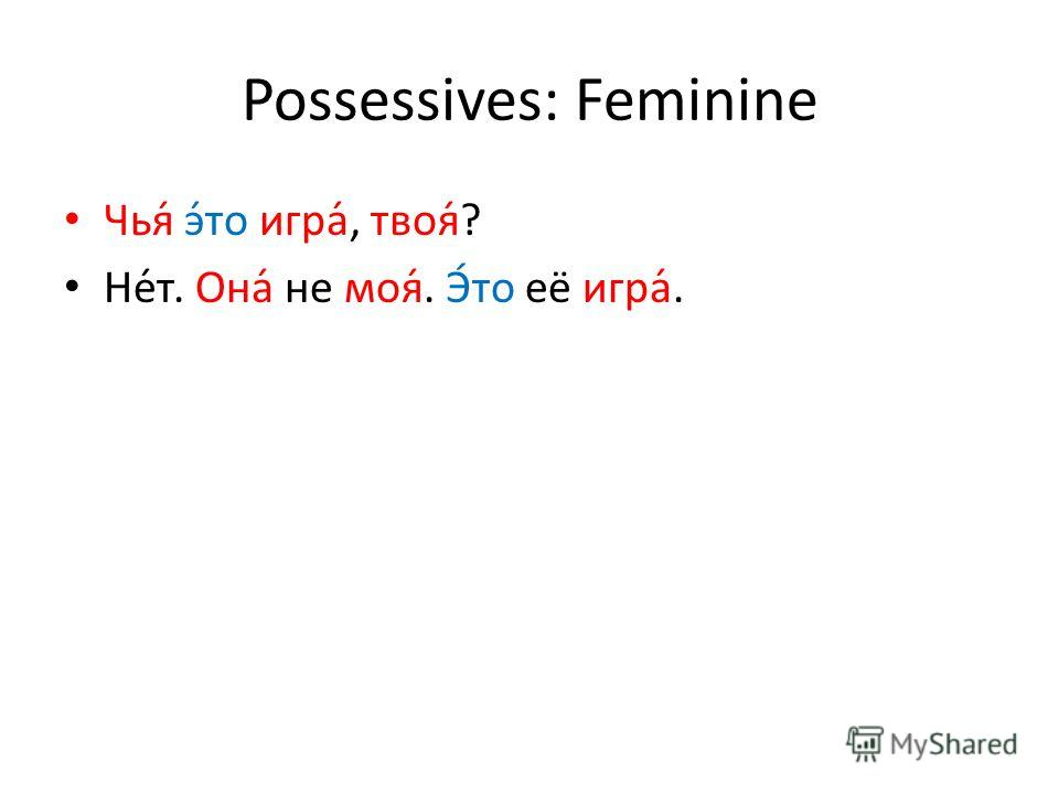 Possessives: Feminine Чья́ э́то игра́, твоя́? Не́т. Она́ не моя́. Э́то её игра́.