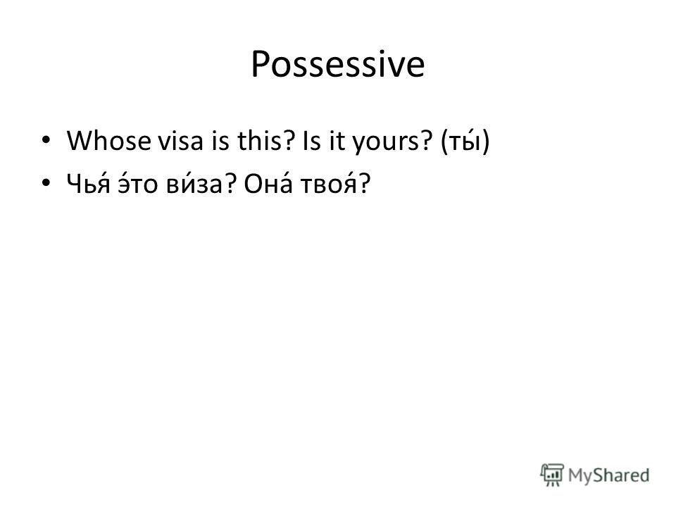 Possessive Whose visa is this? Is it yours? (ты́) Чья́ э́то ви́за? Она́ твоя́?