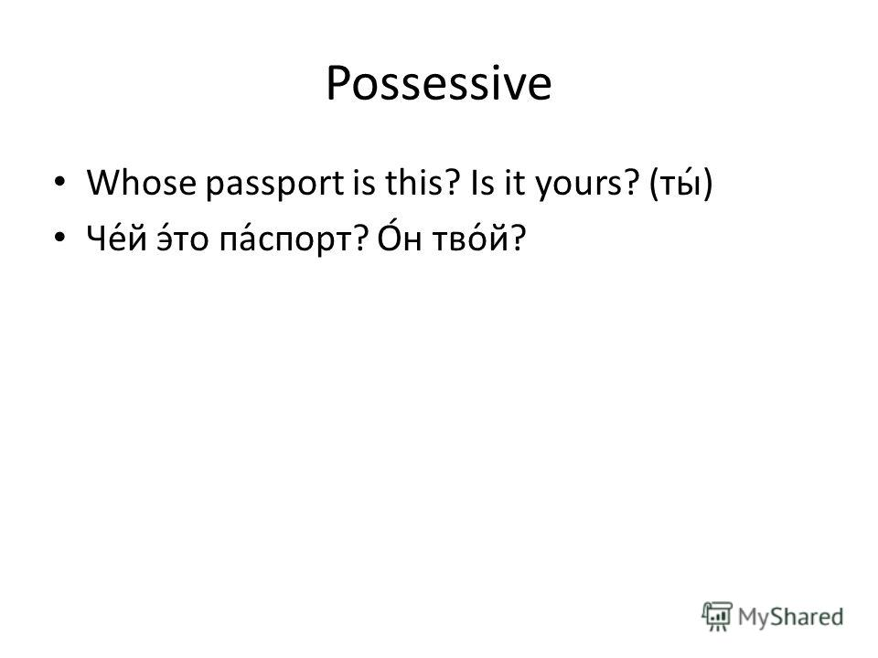 Possessive Whose passport is this? Is it yours? (ты́) Че́й э́то па́спорт? О́н тво́й?
