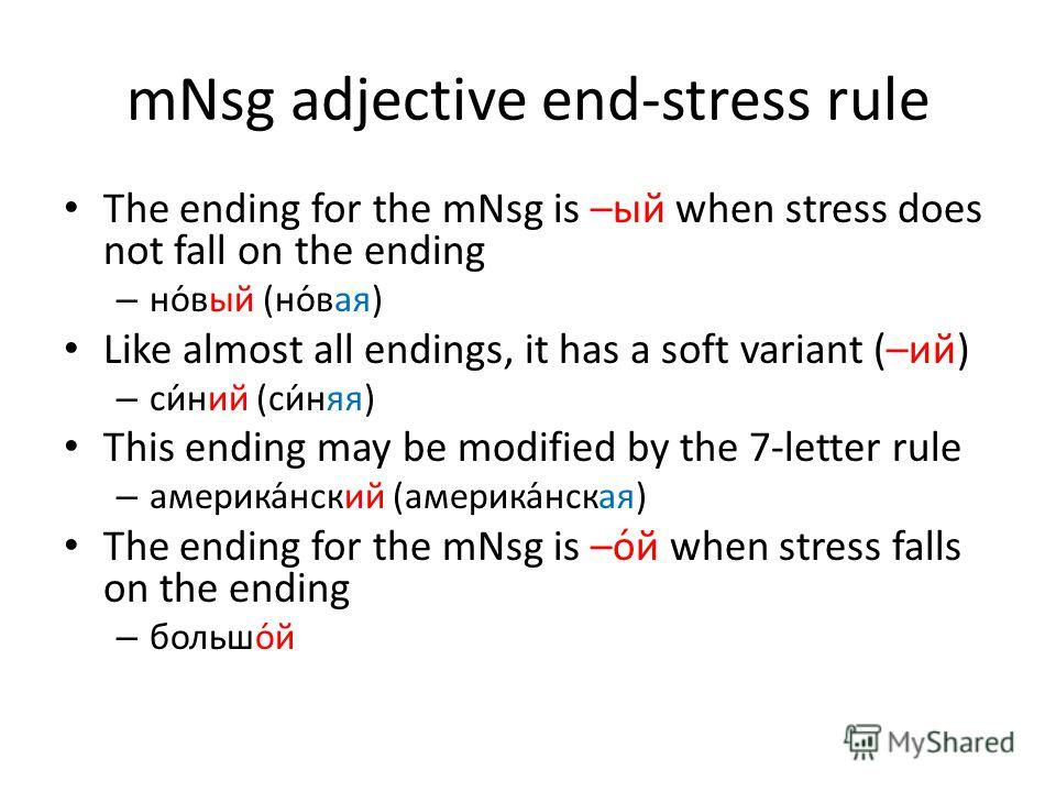 mNsg adjective end-stress rule The ending for the mNsg is –ый when stress does not fall on the ending – но́вый (но́вая) Like almost all endings, it has a soft variant (–ий) – си́ний (си́няя) This ending may be modified by the 7-letter rule – америка́