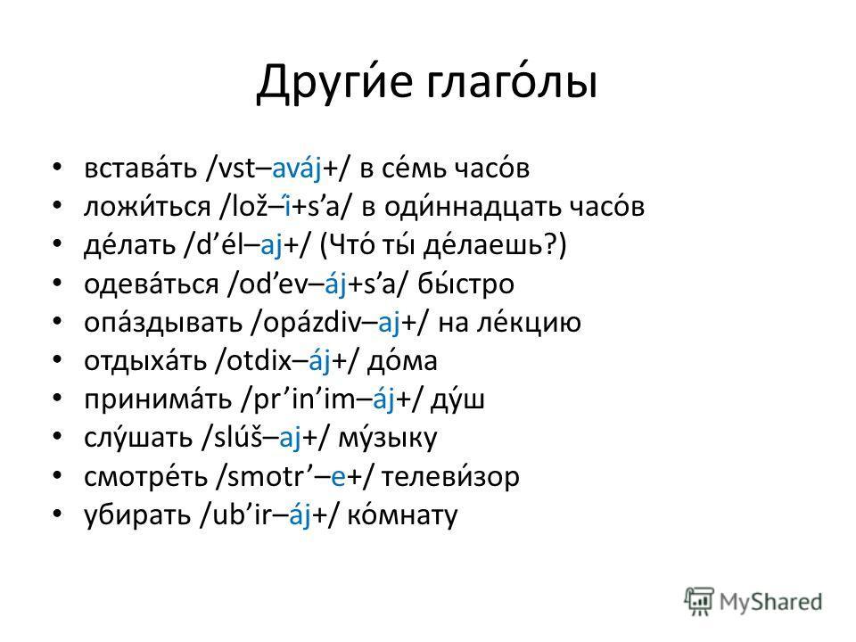 Други́е глаго́лы встава́ть /vst–aváj+/ в се́мь часо́в ложиться /lož–í+sa/ в оди́ннадцать часо́в делать /dél–aj+/ (Что́ ты́ де́лаешь?) одеваться /odev–áj+sa/ бы́стро опаздывать /opázdiv–aj+/ на ле́кцию отдыхать /otdix–áj+/ до́ма принимать /prini