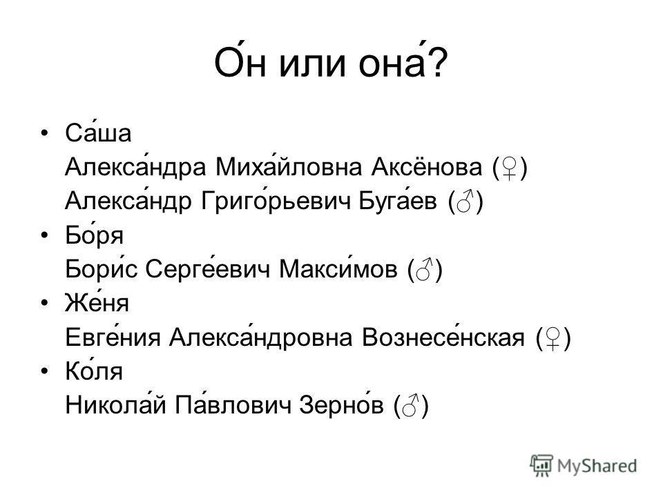 О́н или она́? Са́ша Алекса́ндра Миха́йловна Аксёнова () Алекса́ндр Григо́рьевич Буга́ев () Бо́ря Бори́с Серге́евич Макси́мов () Же́ня Евге́ния Алекса́ндровна Вознесе́нская () Ко́ля Никола́й Па́влович Зерно́в ()