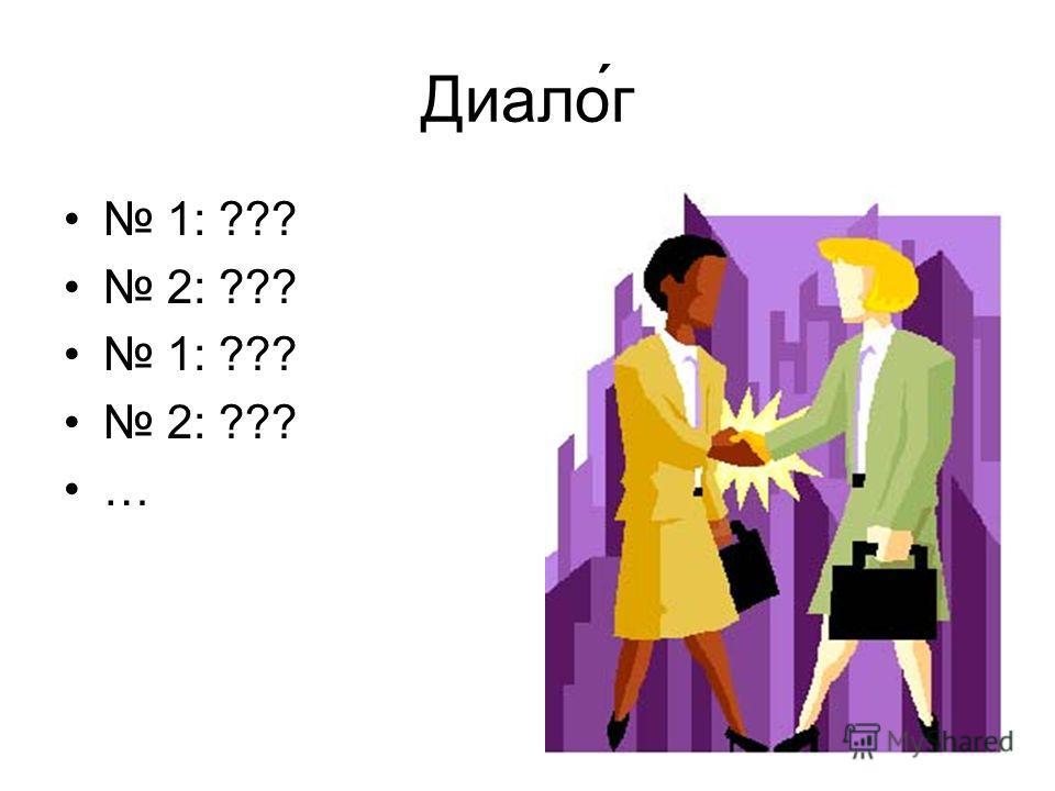 Диалог 1: ??? 2: ??? 1: ??? 2: ??? …