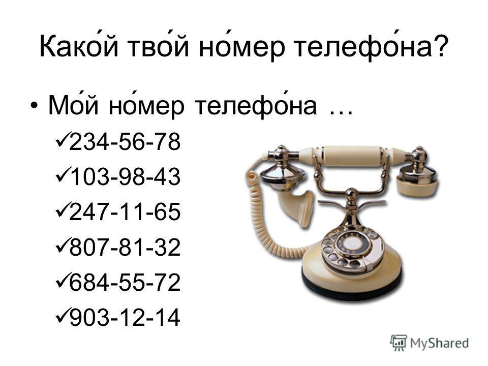 Какой тво́й номер телефона? Мой номер телефона … 234-56-78 103-98-43 247-11-65 807-81-32 684-55-72 903-12-14