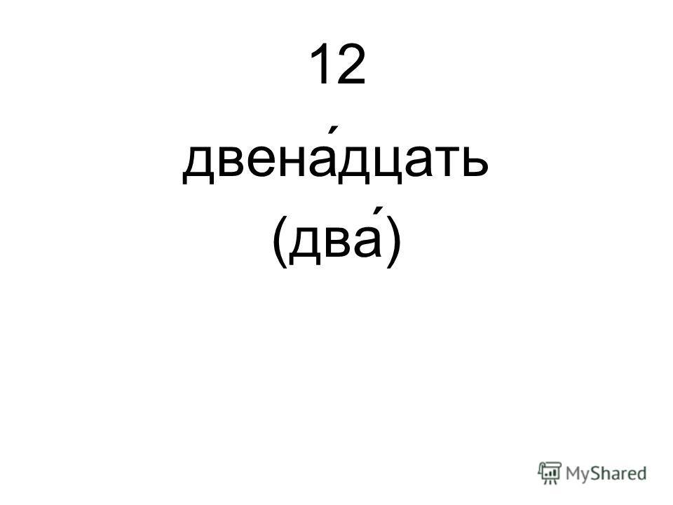 12 двена́дцать (два́)