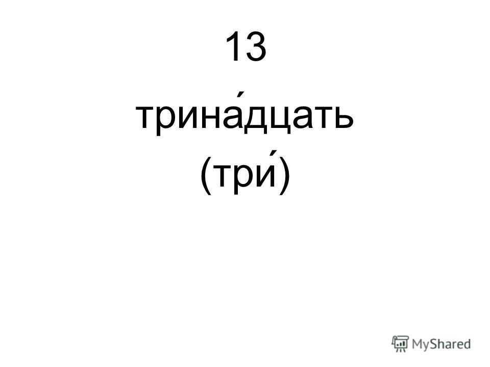 13 трина́дцать (три́)