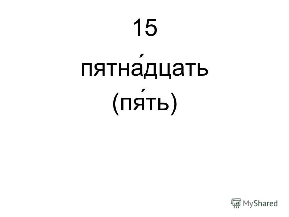 15 пятна́дцать (пять)