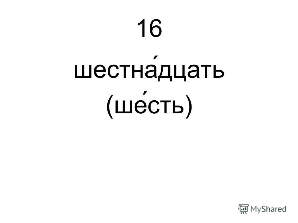 16 шестна́дцать (шесть)