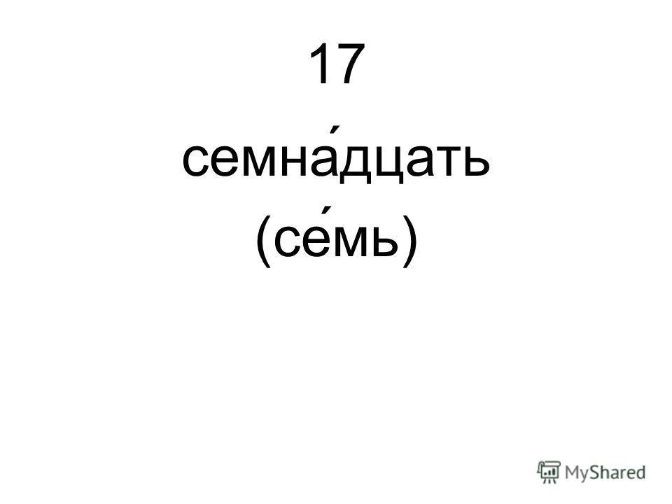 17 семна́дцать (семь)