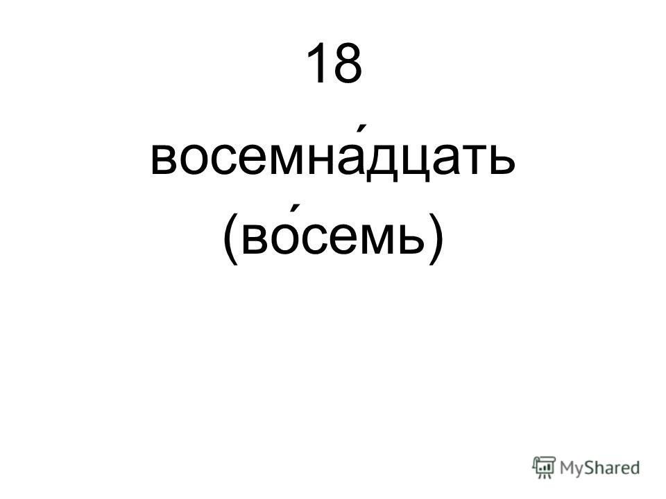18 восемна́дцать (восемь)