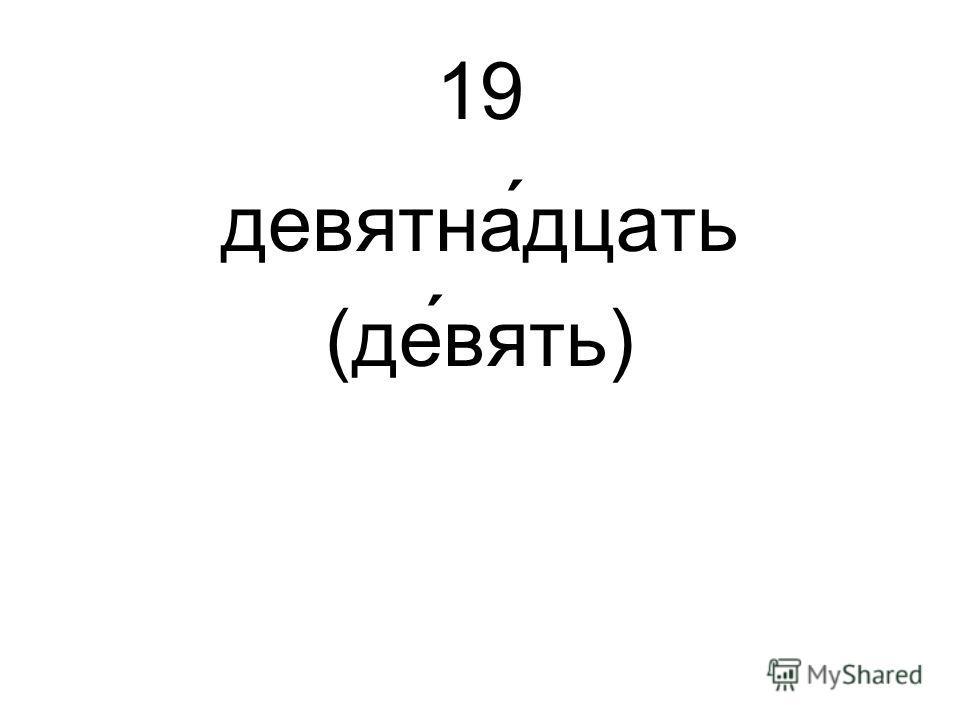 19 девятна́дцать (девять)