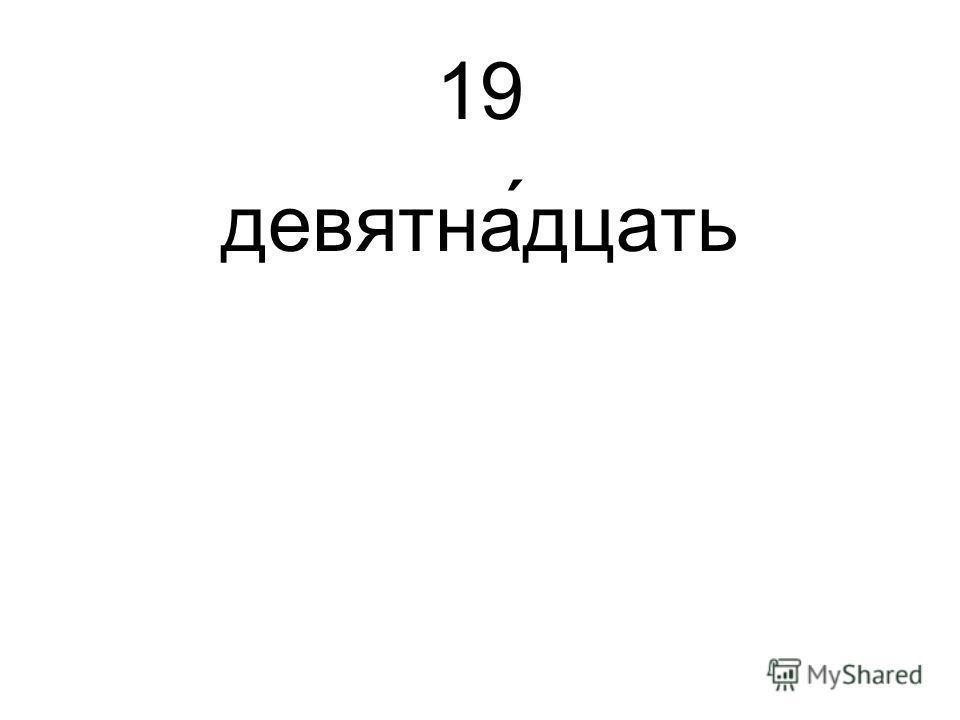 19 девятна́дцать