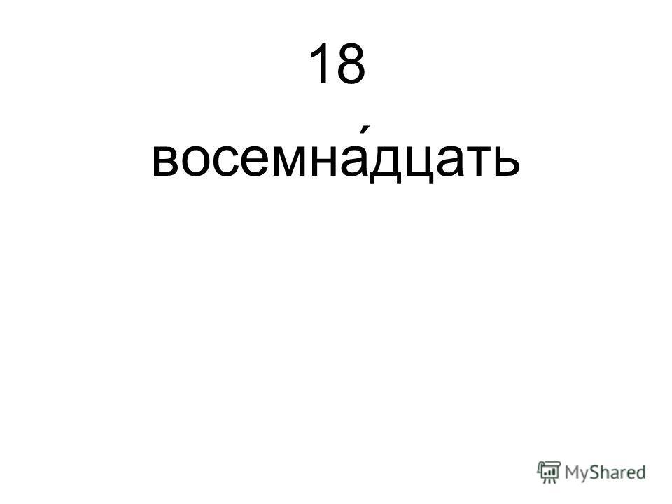 18 восемна́дцать