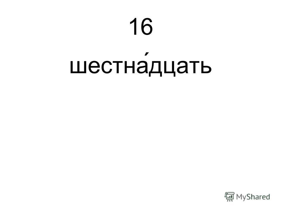 16 шестна́дцать