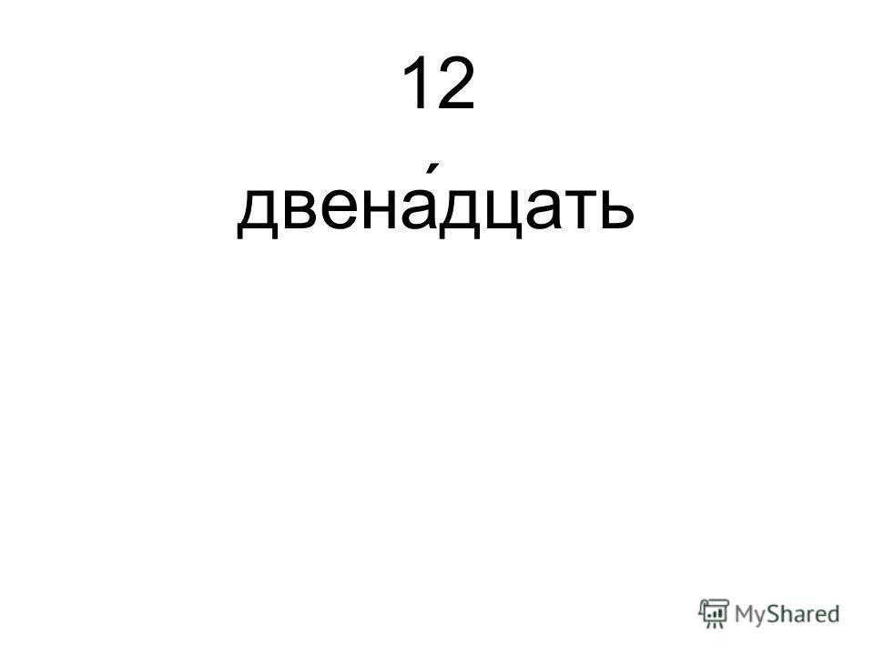 12 двена́дцать