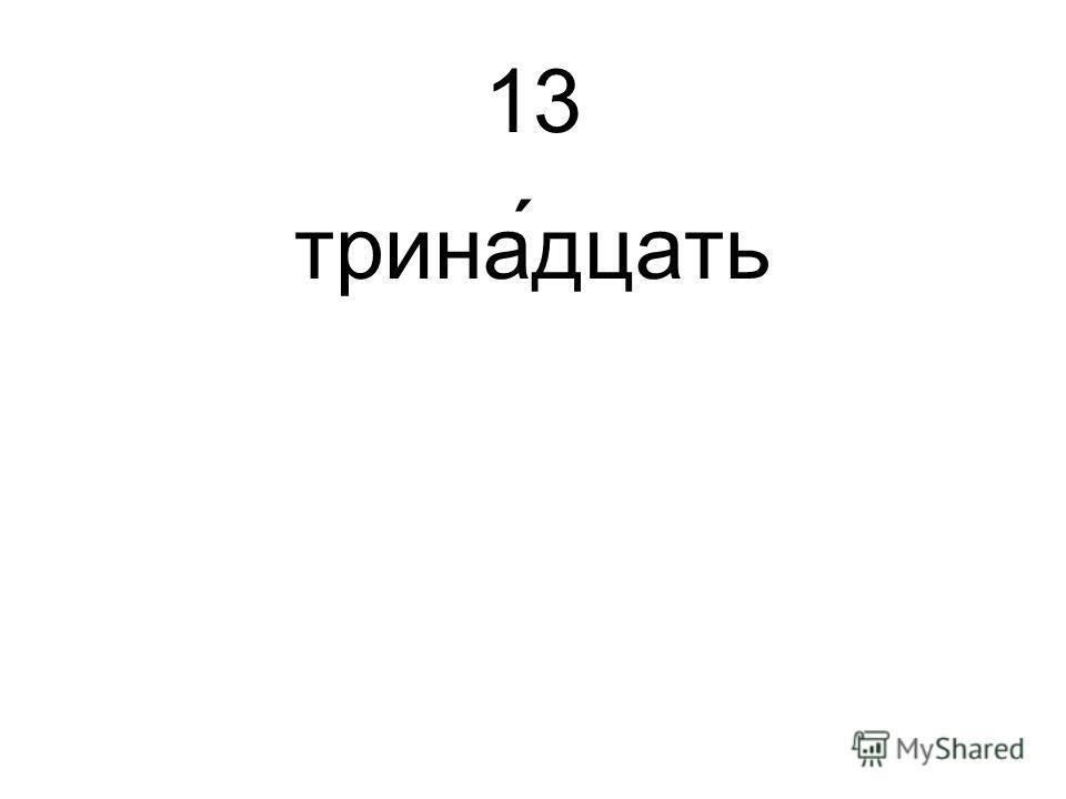 13 трина́дцать