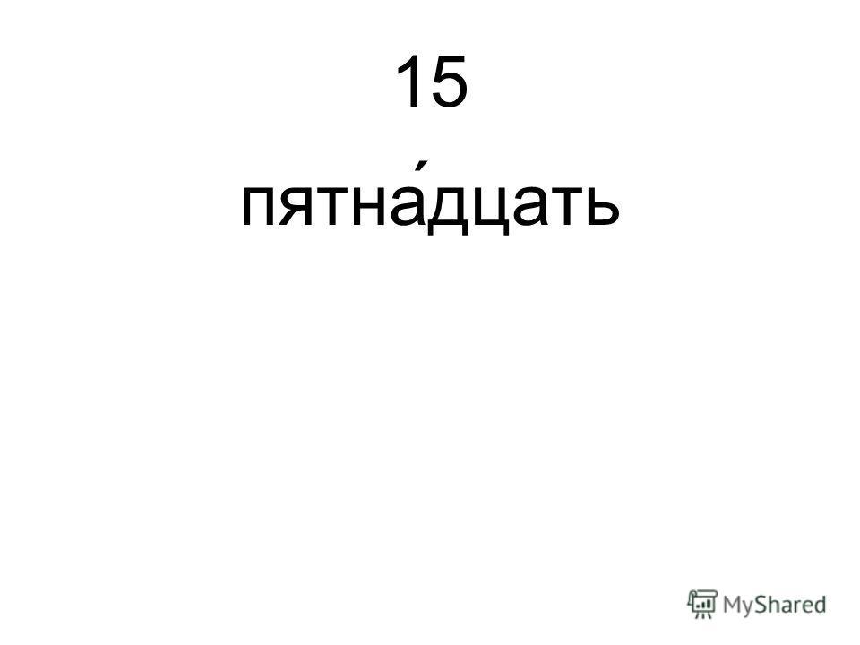 15 пятна́дцать