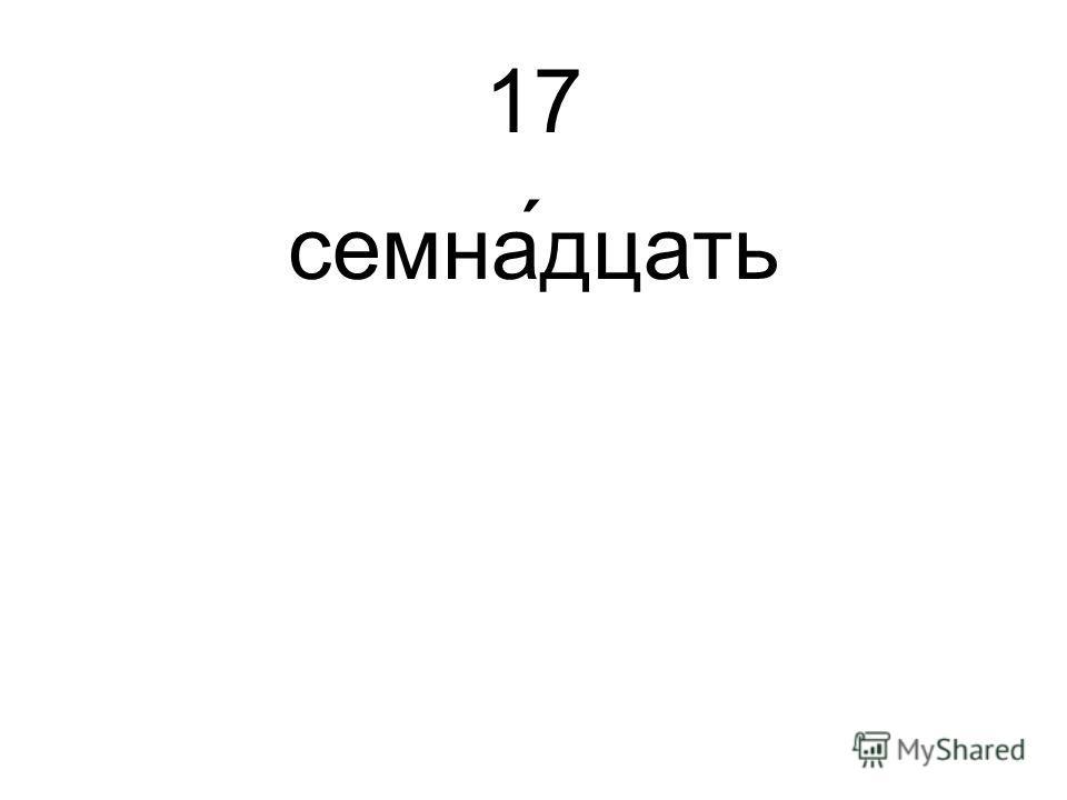 17 семна́дцать